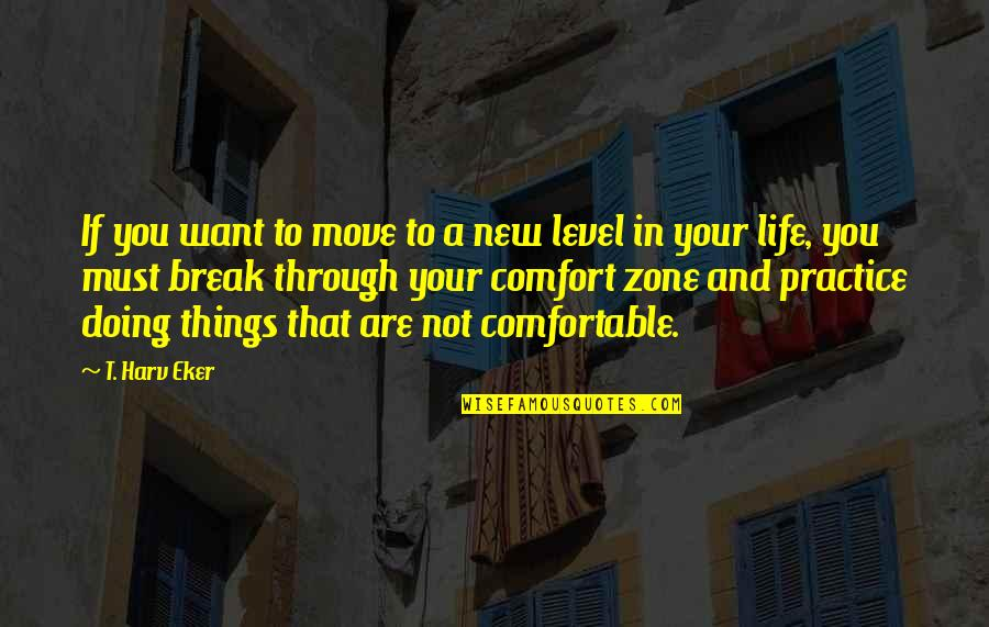 Life And Comfort Zone Quotes By T. Harv Eker: If you want to move to a new