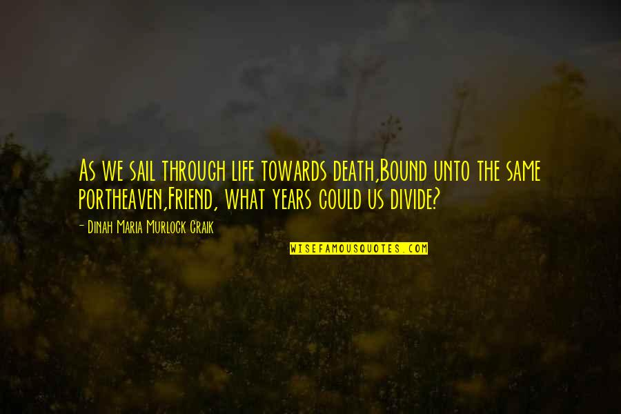 Life And Death Of A Friend Quotes By Dinah Maria Murlock Craik: As we sail through life towards death,Bound unto