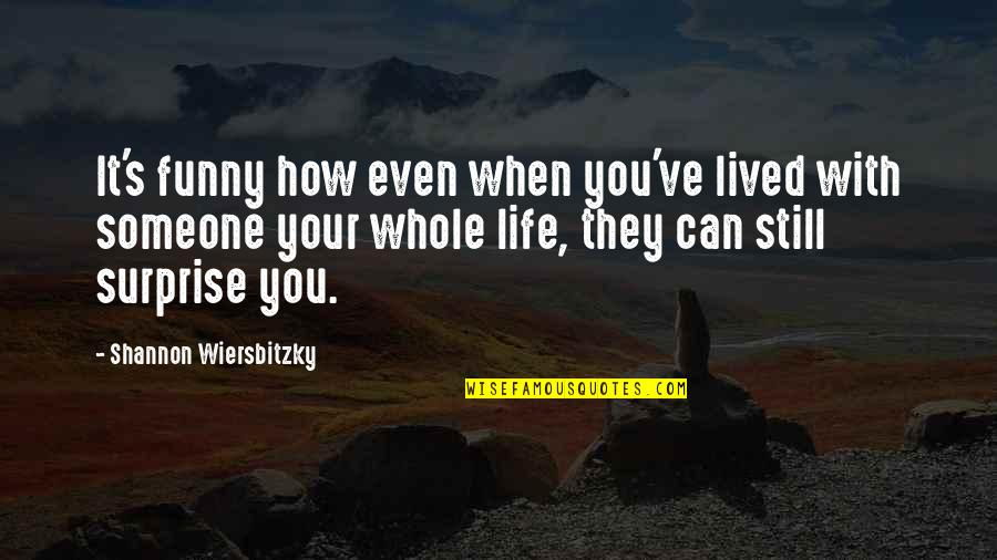 Life And Friends Funny Quotes By Shannon Wiersbitzky: It's funny how even when you've lived with