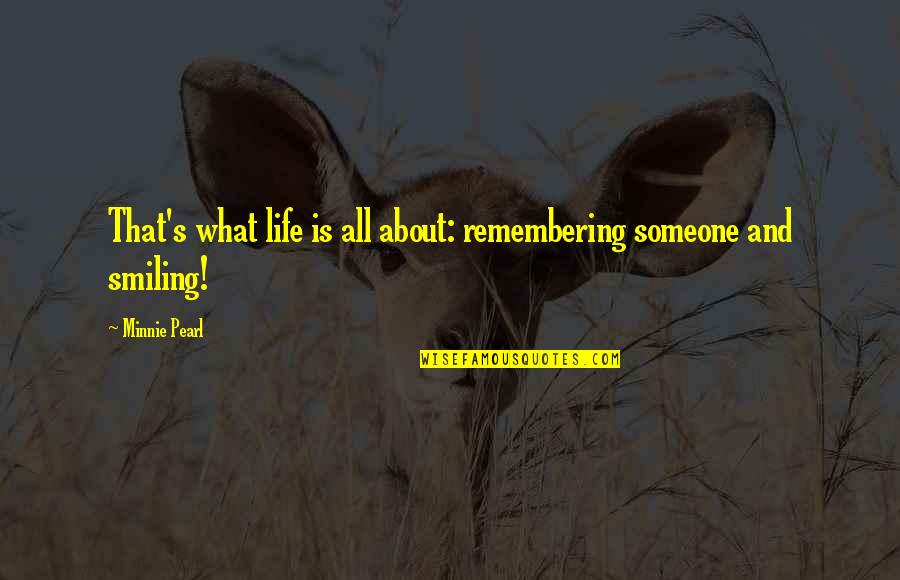 Life And Human Nature Quotes By Minnie Pearl: That's what life is all about: remembering someone