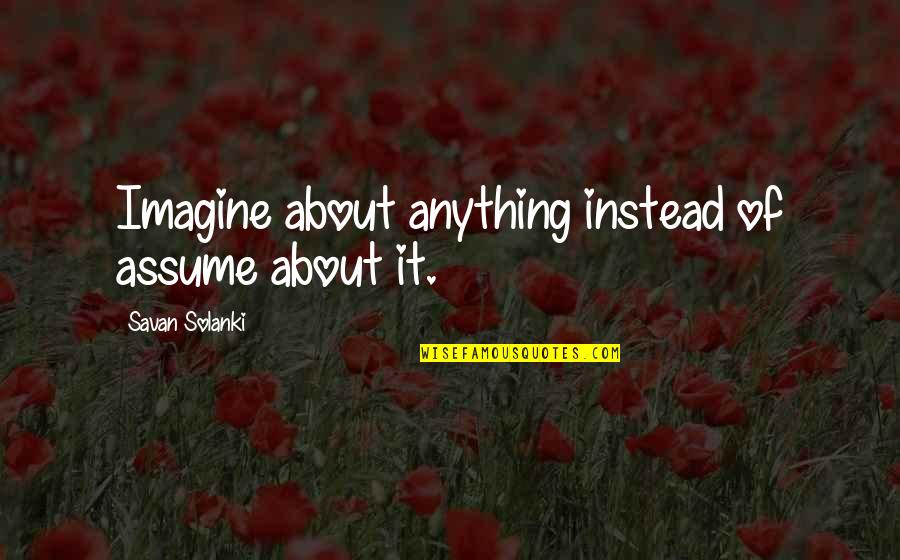Life And Human Nature Quotes By Savan Solanki: Imagine about anything instead of assume about it.