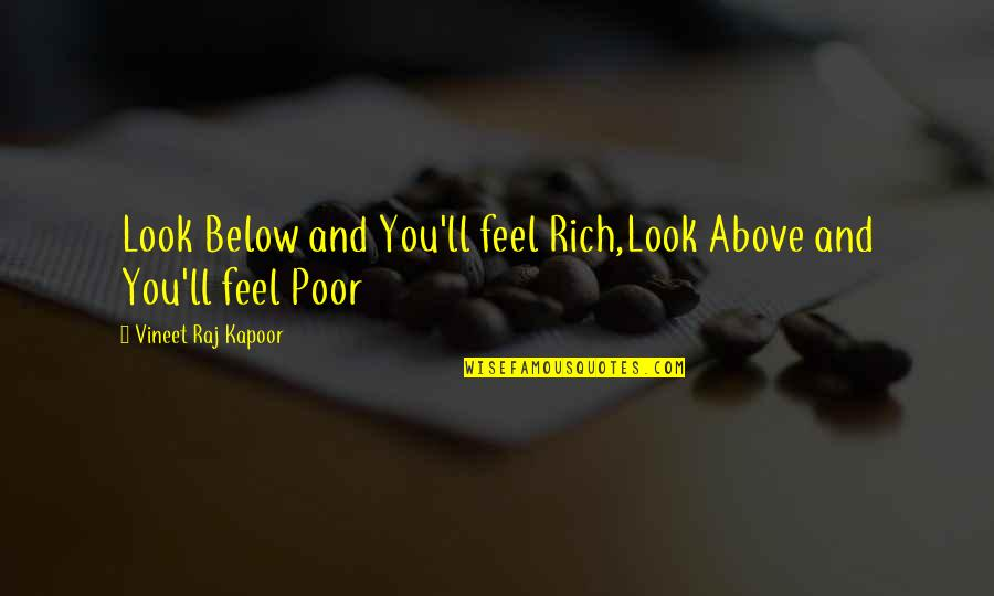 Life And Human Nature Quotes By Vineet Raj Kapoor: Look Below and You'll feel Rich,Look Above and
