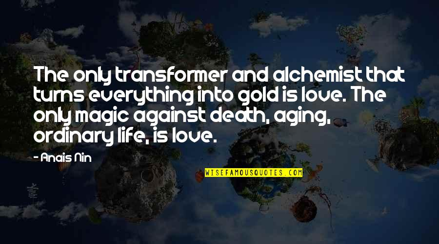 Life And Love And Death Quotes By Anais Nin: The only transformer and alchemist that turns everything