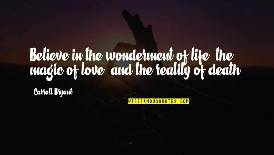 Life And Love And Death Quotes By Carroll Bryant: Believe in the wonderment of life, the magic