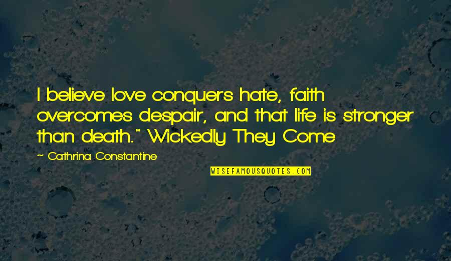 Life And Love And Death Quotes By Cathrina Constantine: I believe love conquers hate, faith overcomes despair,
