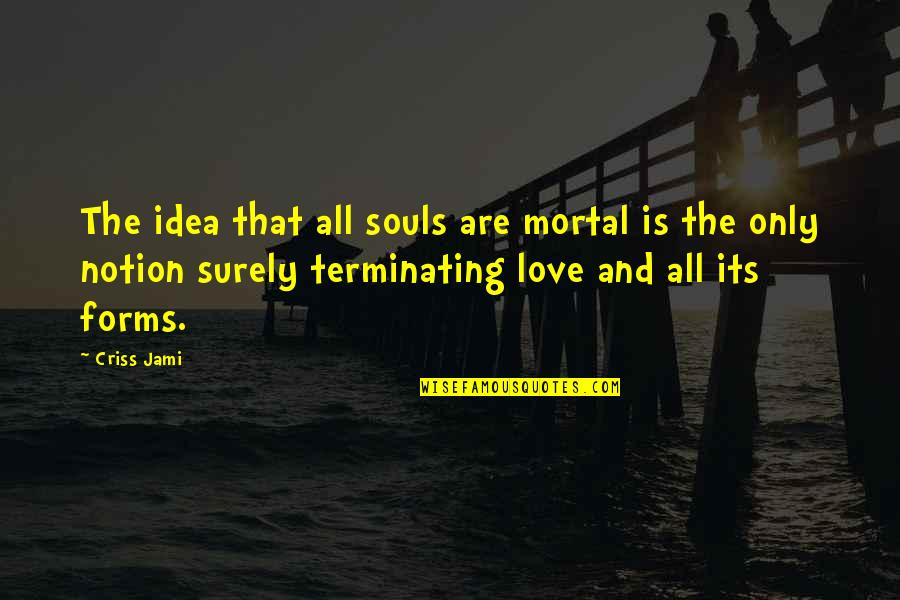 Life And Love And Death Quotes By Criss Jami: The idea that all souls are mortal is