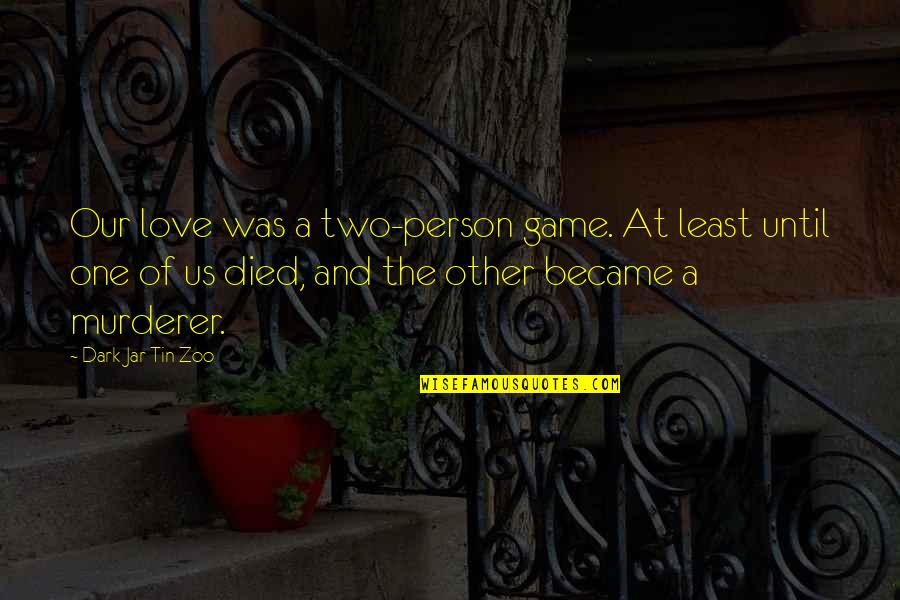 Life And Love And Death Quotes By Dark Jar Tin Zoo: Our love was a two-person game. At least