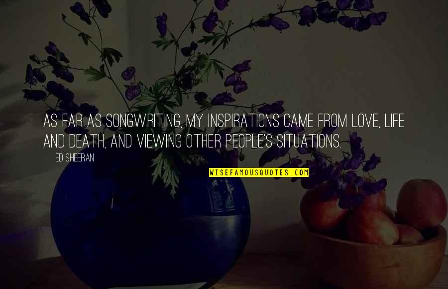 Life And Love And Death Quotes By Ed Sheeran: As far as songwriting, my inspirations came from