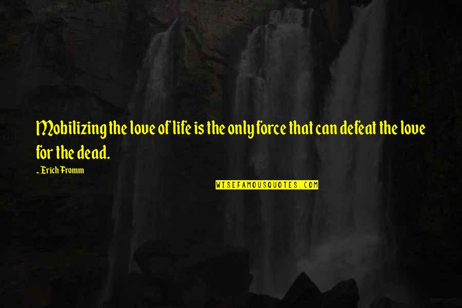 Life And Love And Death Quotes By Erich Fromm: Mobilizing the love of life is the only