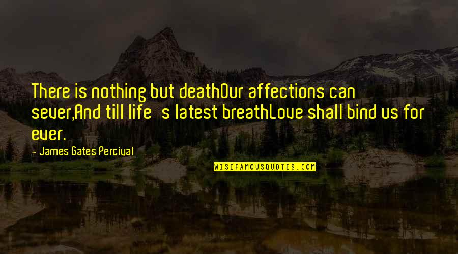 Life And Love And Death Quotes By James Gates Percival: There is nothing but deathOur affections can sever,And