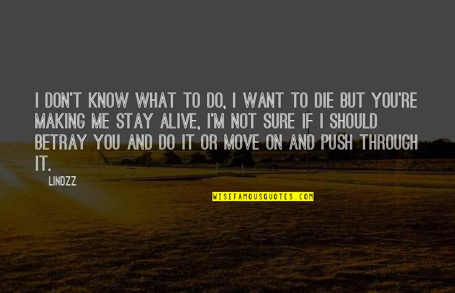 Life And Love And Death Quotes By Lindzz: I don't know what to do, I want
