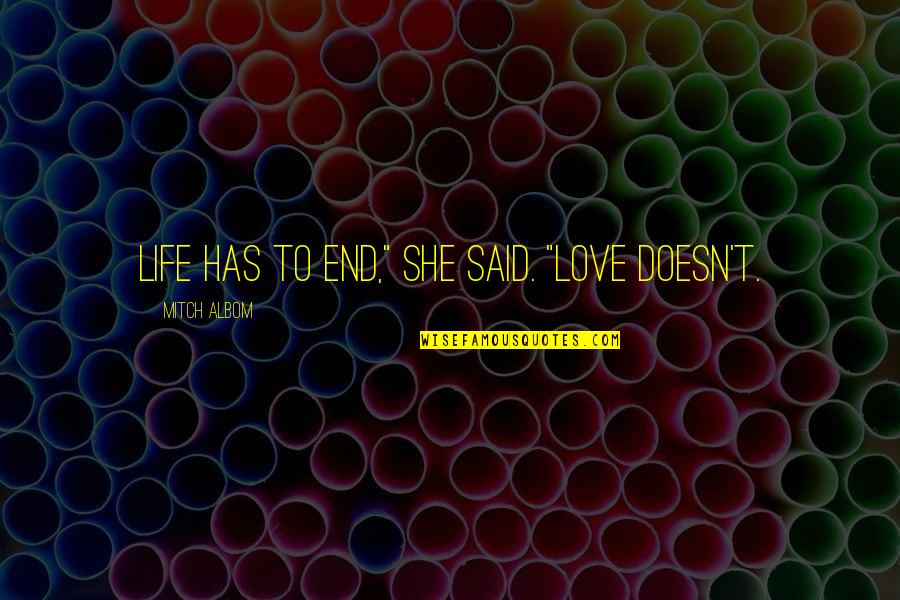 """Life And Love And Death Quotes By Mitch Albom: Life has to end,"""" she said. """"Love doesn't."""