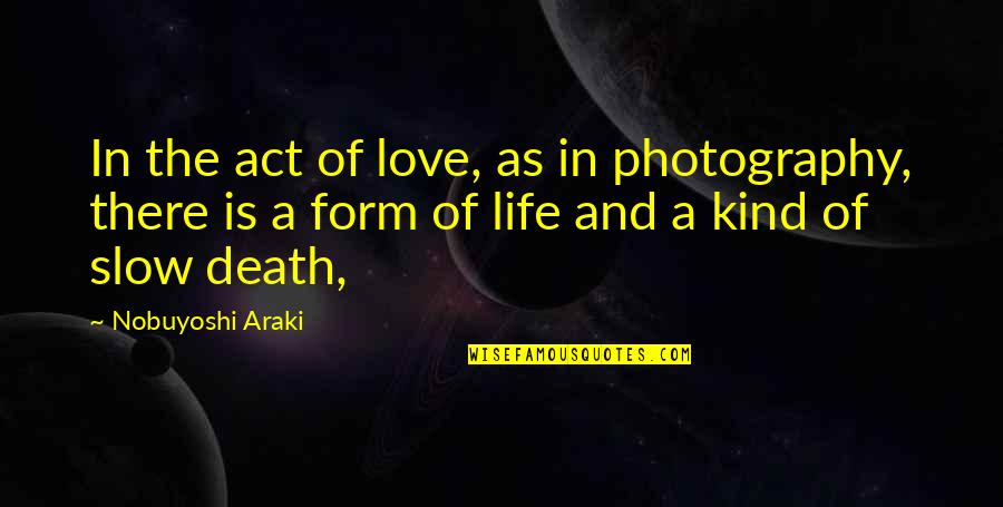 Life And Love And Death Quotes By Nobuyoshi Araki: In the act of love, as in photography,