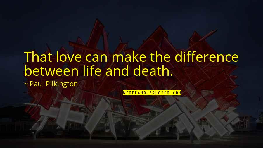 Life And Love And Death Quotes By Paul Pilkington: That love can make the difference between life
