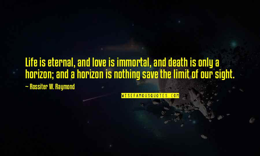 Life And Love And Death Quotes By Rossiter W. Raymond: Life is eternal, and love is immortal, and