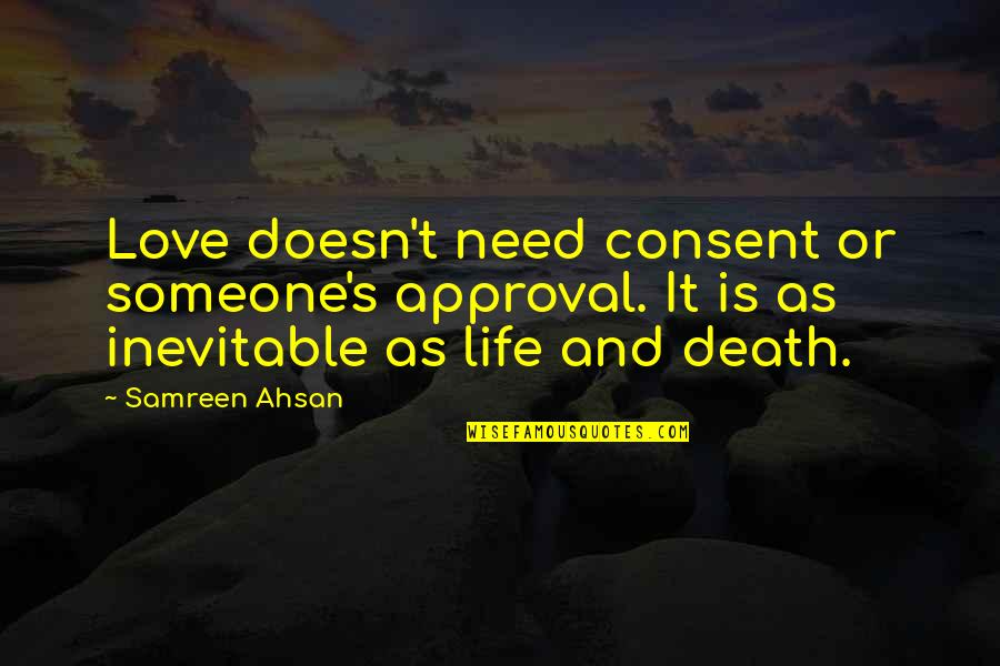 Life And Love And Death Quotes By Samreen Ahsan: Love doesn't need consent or someone's approval. It
