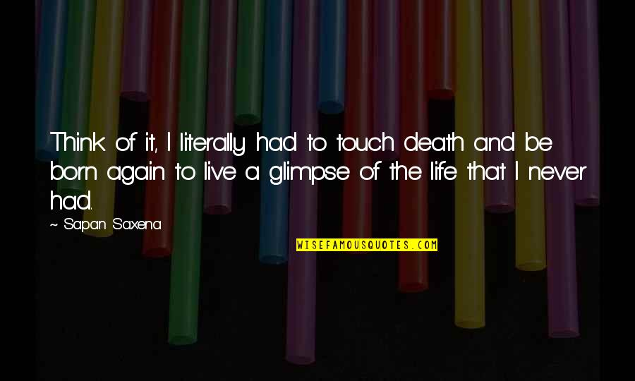 Life And Love And Death Quotes By Sapan Saxena: Think of it, I literally had to touch