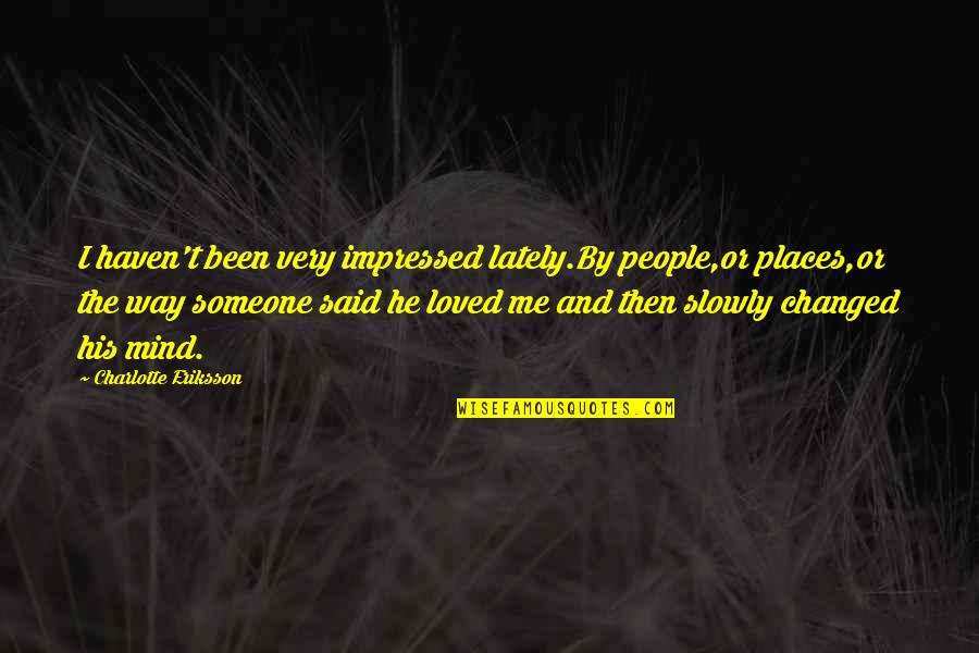 Life And Love And Moving Quotes By Charlotte Eriksson: I haven't been very impressed lately.By people,or places,or