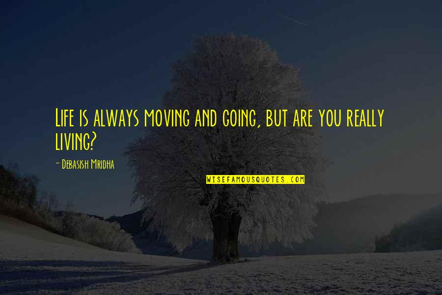 Life And Love And Moving Quotes By Debasish Mridha: Life is always moving and going, but are