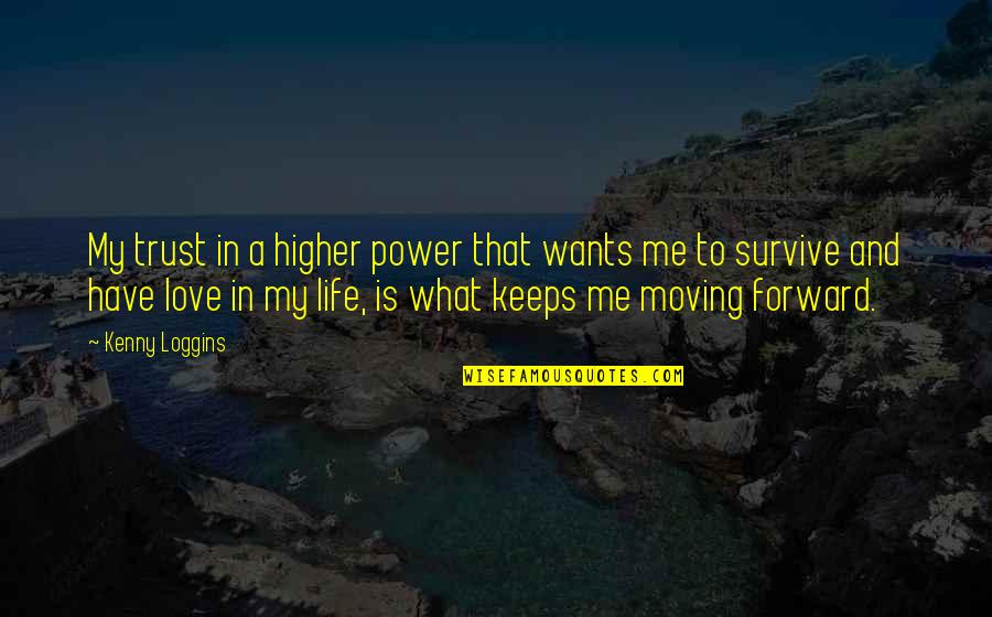 Life And Love And Moving Quotes By Kenny Loggins: My trust in a higher power that wants