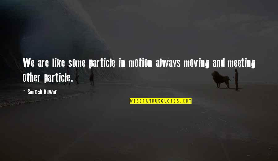 Life And Love And Moving Quotes By Santosh Kalwar: We are like some particle in motion always