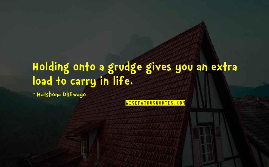 Life And Not Holding Grudges Quotes By Matshona Dhliwayo: Holding onto a grudge gives you an extra