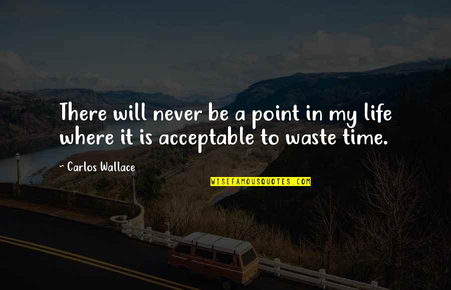 Life And Wasting Time Quotes By Carlos Wallace: There will never be a point in my