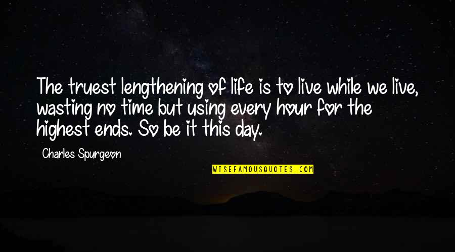 Life And Wasting Time Quotes By Charles Spurgeon: The truest lengthening of life is to live