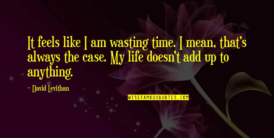 Life And Wasting Time Quotes By David Levithan: It feels like I am wasting time. I