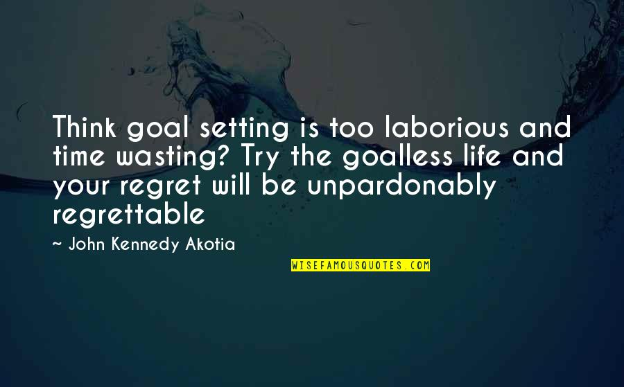 Life And Wasting Time Quotes By John Kennedy Akotia: Think goal setting is too laborious and time