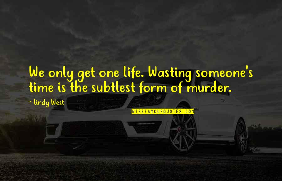 Life And Wasting Time Quotes By Lindy West: We only get one life. Wasting someone's time