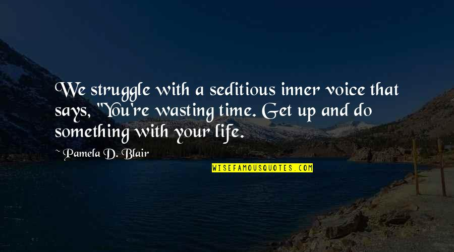 Life And Wasting Time Quotes By Pamela D. Blair: We struggle with a seditious inner voice that
