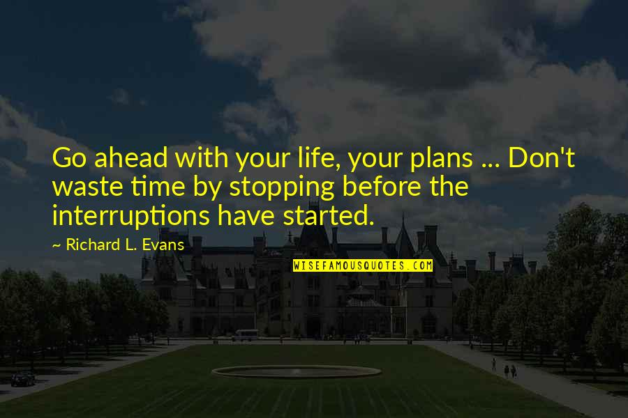 Life And Wasting Time Quotes By Richard L. Evans: Go ahead with your life, your plans ...