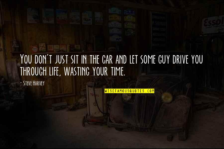 Life And Wasting Time Quotes By Steve Harvey: You don't just sit in the car and
