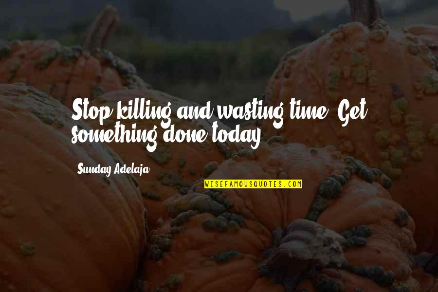 Life And Wasting Time Quotes By Sunday Adelaja: Stop killing and wasting time. Get something done