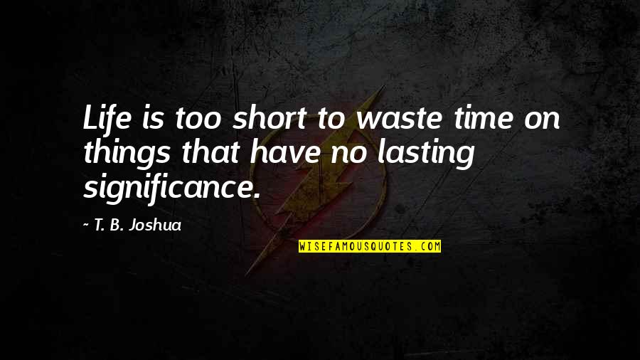 Life And Wasting Time Quotes By T. B. Joshua: Life is too short to waste time on
