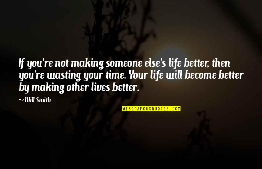 Life And Wasting Time Quotes By Will Smith: If you're not making someone else's life better,