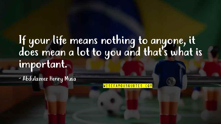 Life And What's Important Quotes By Abdulazeez Henry Musa: If your life means nothing to anyone, it