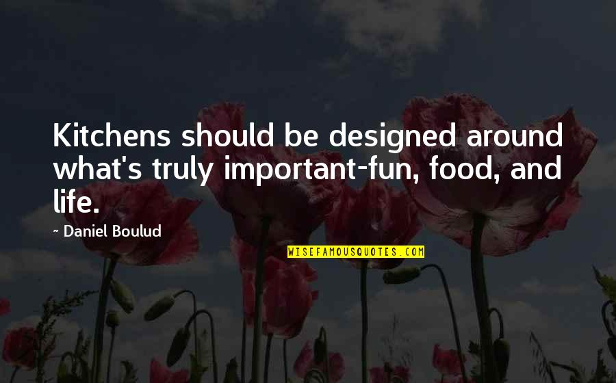 Life And What's Important Quotes By Daniel Boulud: Kitchens should be designed around what's truly important-fun,