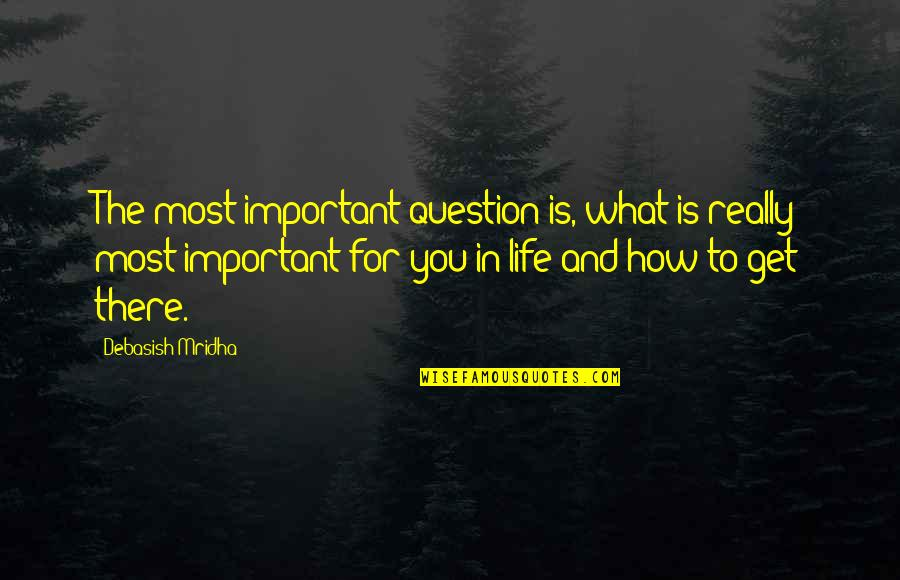 Life And What's Important Quotes By Debasish Mridha: The most important question is, what is really