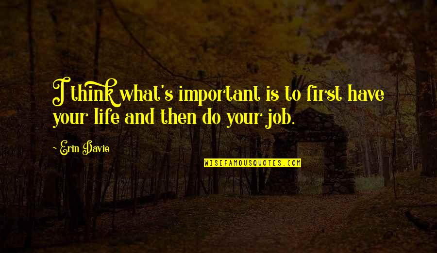 Life And What's Important Quotes By Erin Davie: I think what's important is to first have