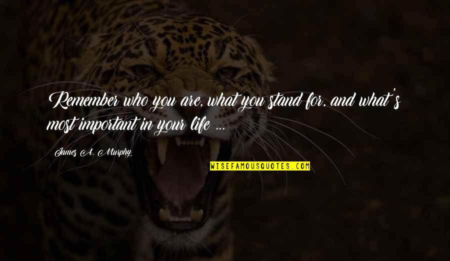 Life And What's Important Quotes By James A. Murphy: Remember who you are, what you stand for,