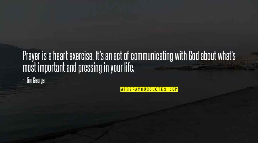 Life And What's Important Quotes By Jim George: Prayer is a heart exercise. It's an act