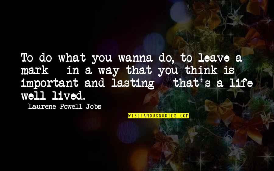Life And What's Important Quotes By Laurene Powell Jobs: To do what you wanna do, to leave