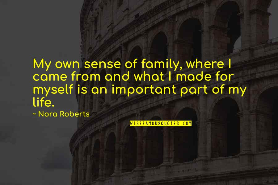 Life And What's Important Quotes By Nora Roberts: My own sense of family, where I came
