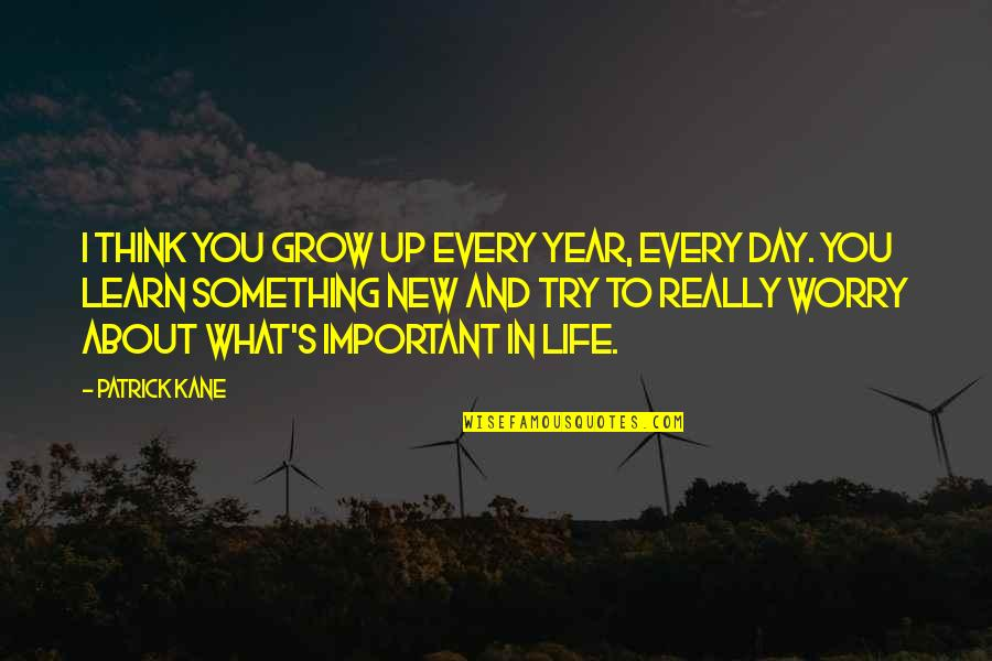 Life And What's Important Quotes By Patrick Kane: I think you grow up every year, every