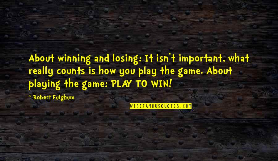 Life And What's Important Quotes By Robert Fulghum: About winning and losing: It isn't important, what