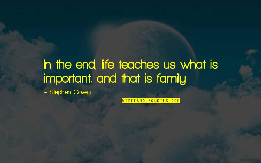 Life And What's Important Quotes By Stephen Covey: In the end, life teaches us what is