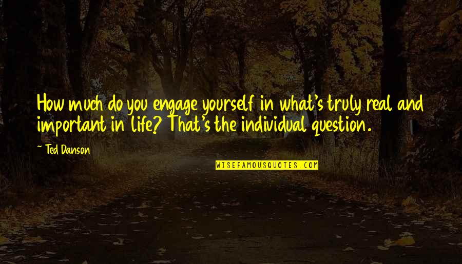 Life And What's Important Quotes By Ted Danson: How much do you engage yourself in what's