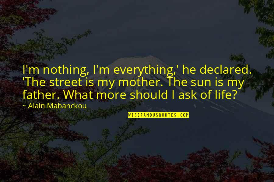 Life As A Mother Quotes By Alain Mabanckou: I'm nothing, I'm everything,' he declared. 'The street